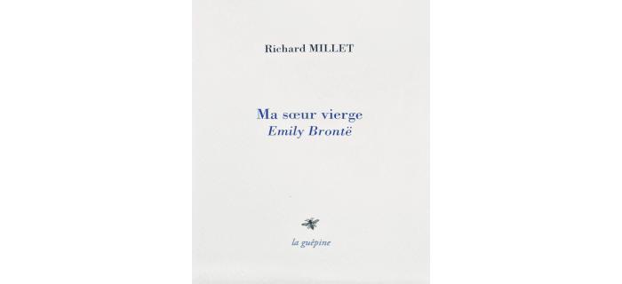 <strong>Richard MILLET</strong>,<em> Ma soeur vierge Emily Brontë</em>